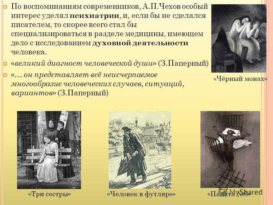 По воспоминаниям современников, А.П.Чехов особый интерес уделял психиатрии, и, если бы не сделался писателем, то скорее всего стал бы специализироваться в разделе медицины, имеющем дело с исследованием духовной деятельности человека. « великий диагно