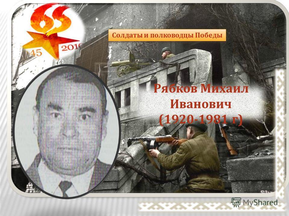 Солдаты и полководцы Победы Рябков Михаил Иванович (1920-1981 г )