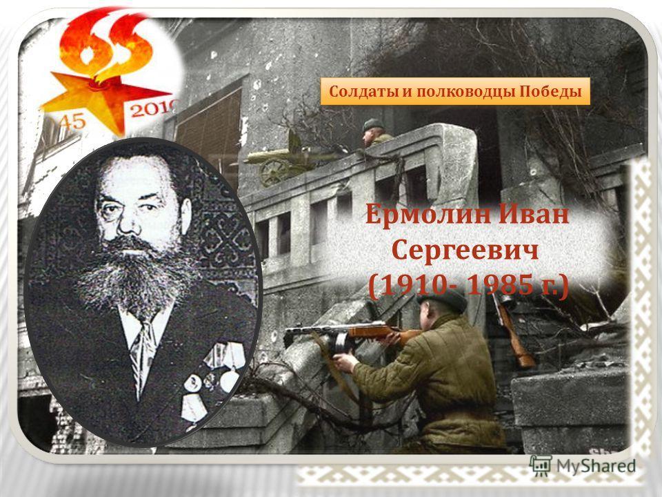 Солдаты и полководцы Победы Ермолин Иван Сергеевич (1910- 1985 г.)