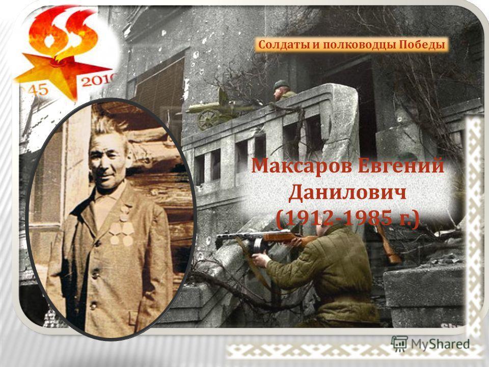 Солдаты и полководцы Победы Максаров Евгений Данилович (1912-1985 г.)