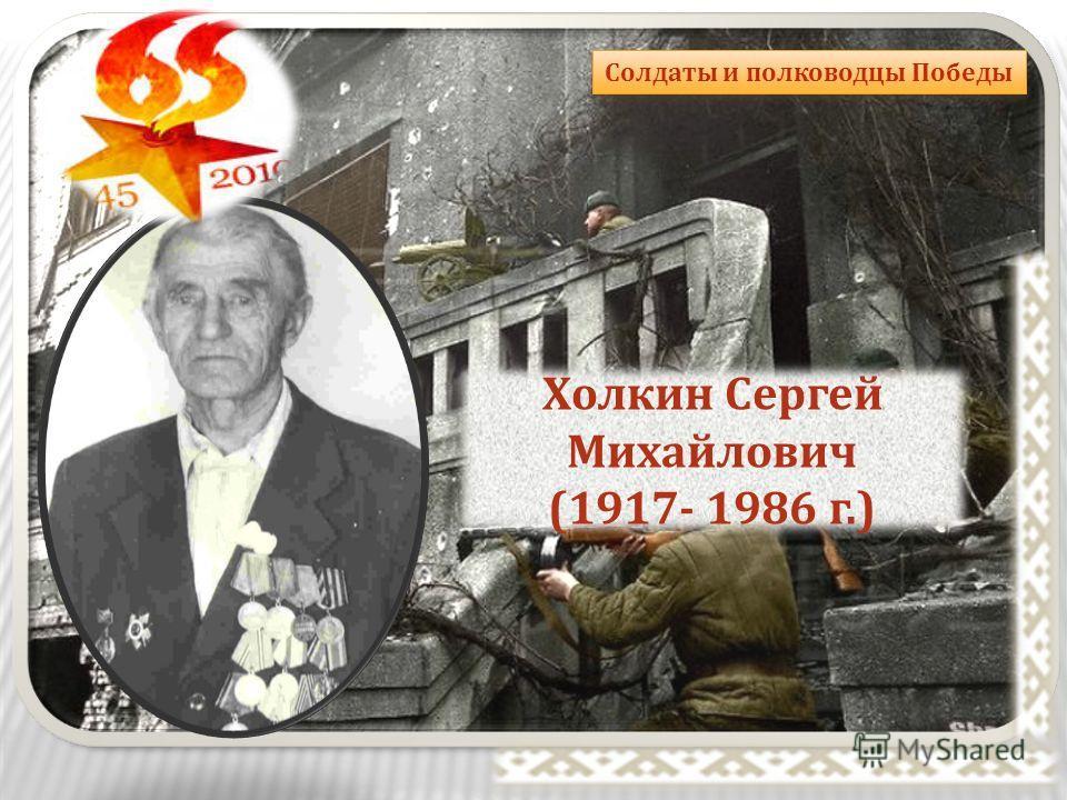 Солдаты и полководцы Победы Холкин Сергей Михайлович (1917- 1986 г.)