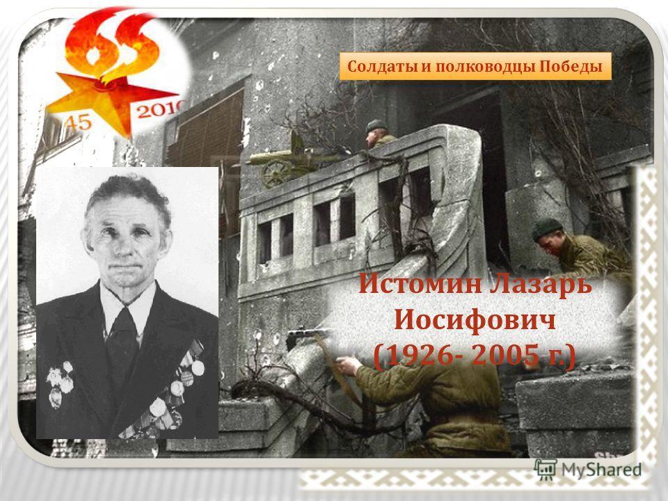 Солдаты и полководцы Победы Истомин Лазарь Иосифович (1926- 2005 г.)