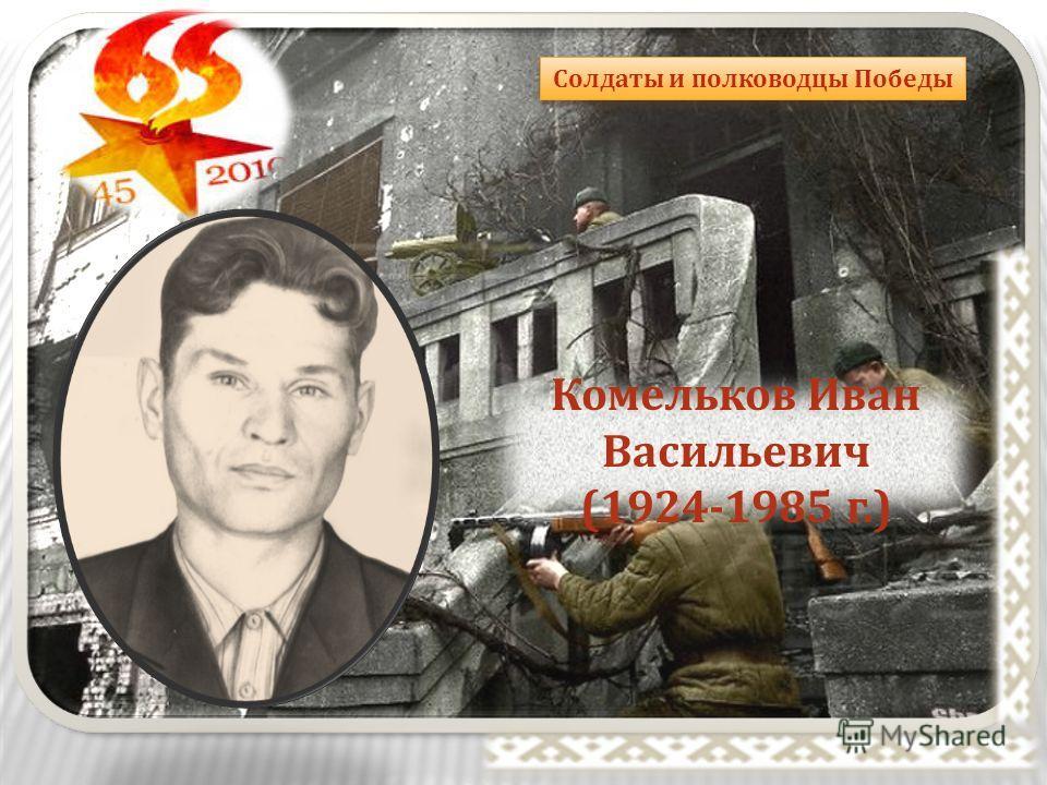 Солдаты и полководцы Победы Комельков Иван Васильевич (1924-1985 г.)