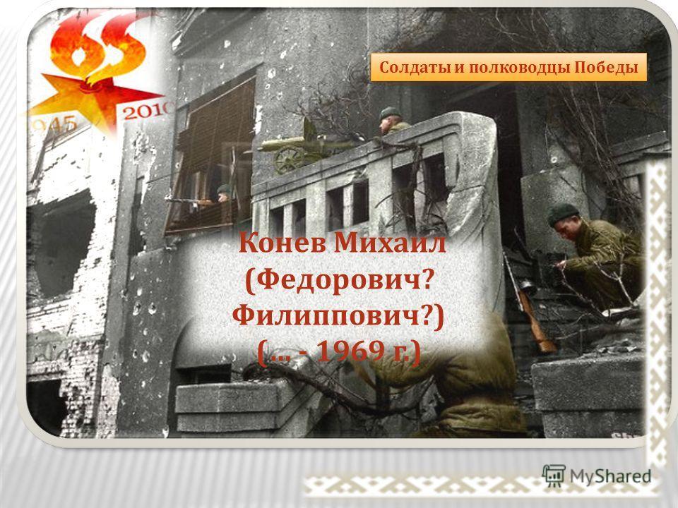 Солдаты и полководцы Победы Конев Михаил ( Федорович ? Филиппович ?) (… - 1969 г.)