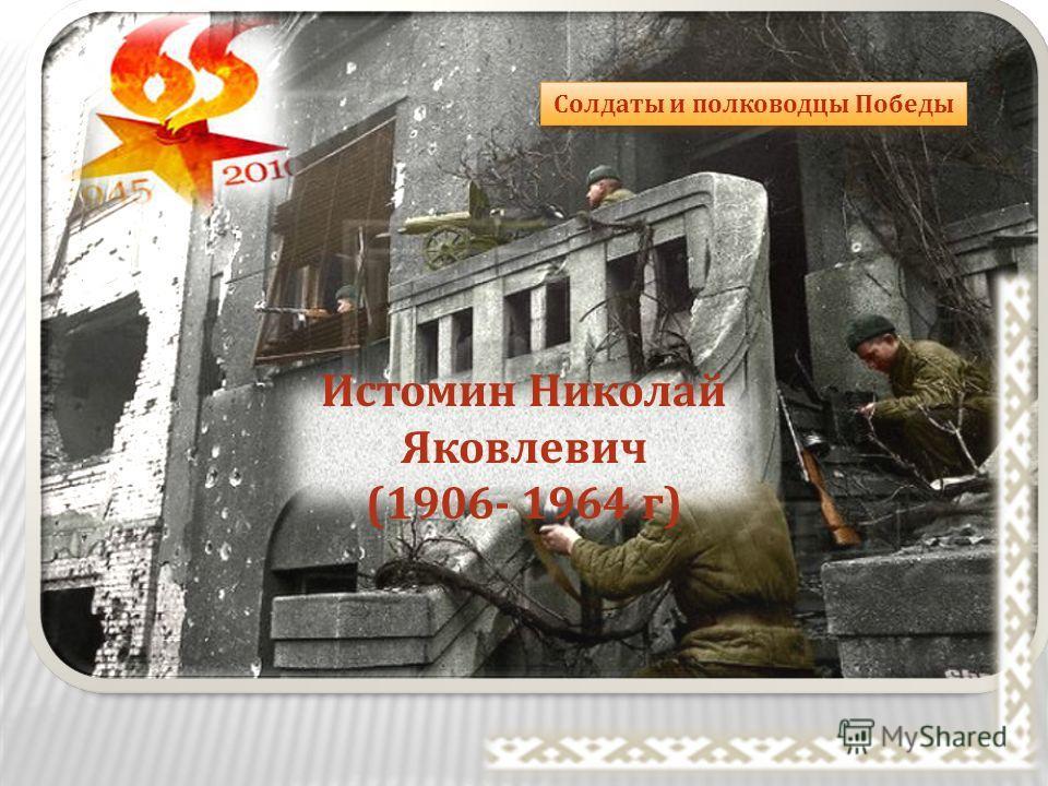 Солдаты и полководцы Победы Истомин Николай Яковлевич (1906- 1964 г )