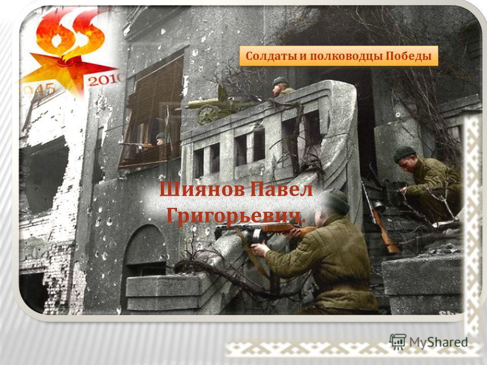 Шиянов Павел Григорьевич. Солдаты и полководцы Победы
