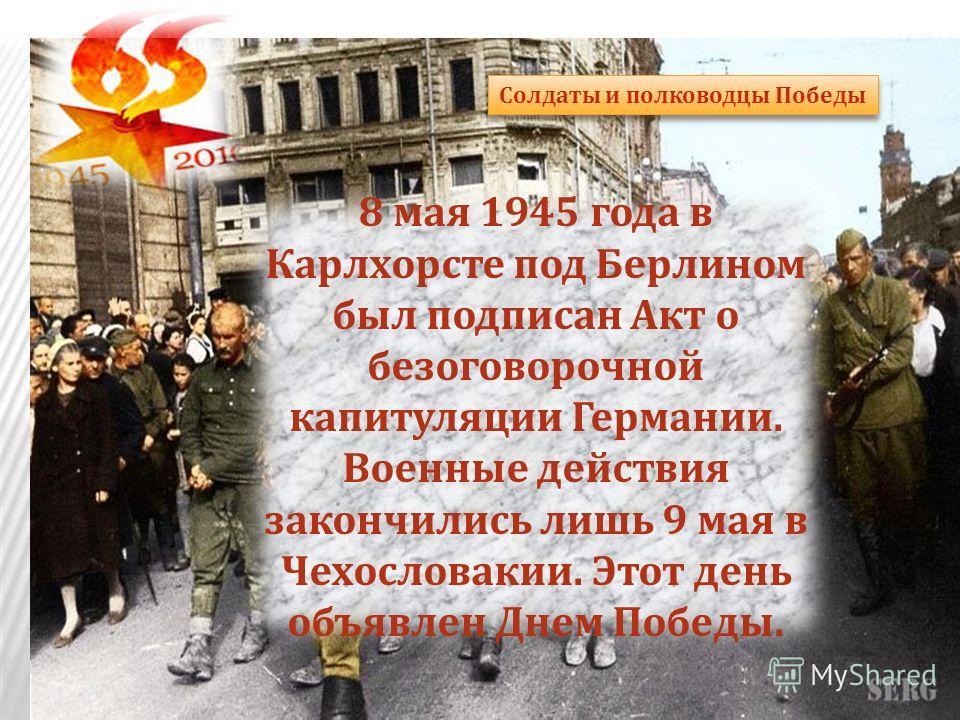 8 мая 1945 года в Карлхорсте под Берлином был подписан Акт о безоговорочной капитуляции Германии. Военные действия закончились лишь 9 мая в Чехословакии. Этот день объявлен Днем Победы. Солдаты и полководцы Победы