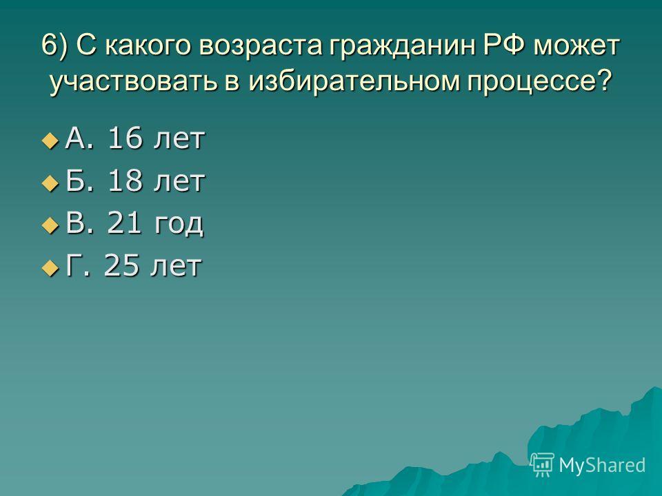 6) С какого возраста гражданин РФ может участвовать в избирательном процессе? А. 16 лет А. 16 лет Б. 18 лет Б. 18 лет В. 21 год В. 21 год Г. 25 лет Г. 25 лет