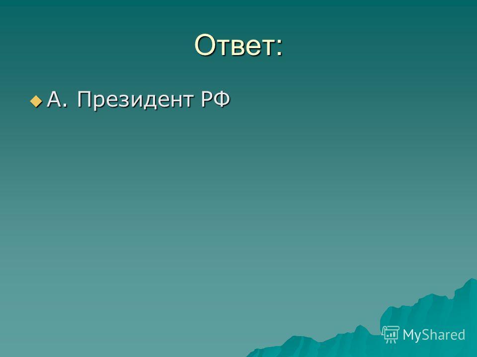 Ответ: А. Президент РФ А. Президент РФ