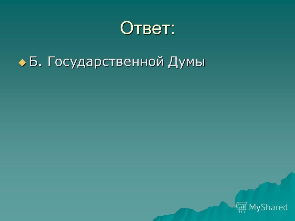 Ответ: Б. Государственной Думы Б. Государственной Думы