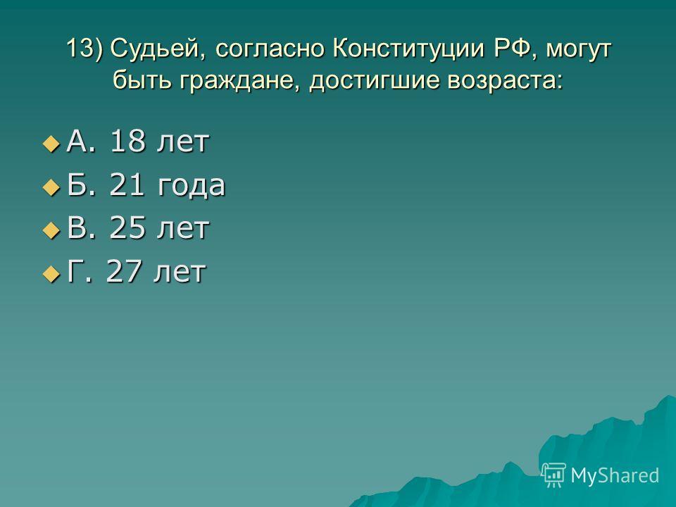 13) Судьей, согласно Конституции РФ, могут быть граждане, достигшие возраста: А. 18 лет А. 18 лет Б. 21 года Б. 21 года В. 25 лет В. 25 лет Г. 27 лет Г. 27 лет