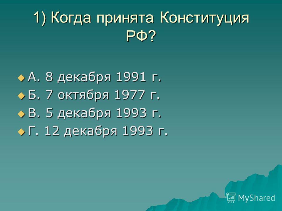 1) Когда принята Конституция РФ? А. 8 декабря 1991 г. А. 8 декабря 1991 г. Б. 7 октября 1977 г. Б. 7 октября 1977 г. В. 5 декабря 1993 г. В. 5 декабря 1993 г. Г. 12 декабря 1993 г. Г. 12 декабря 1993 г.