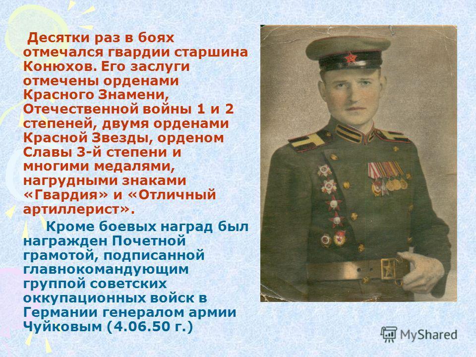 Десятки раз в боях отмечался гвардии старшина Конюхов. Его заслуги отмечены орденами Красного Знамени, Отечественной войны 1 и 2 степеней, двумя орденами Красной Звезды, орденом Славы 3-й степени и многими медалями, нагрудными знаками «Гвардия» и «От