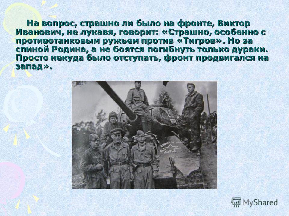 На вопрос, страшно ли было на фронте, Виктор Иванович, не лукавя, говорит: «Страшно, особенно с противотанковым ружьем против «Тигров». Но за спиной Родина, а не боятся погибнуть только дураки. Просто некуда было отступать, фронт продвигался на запад