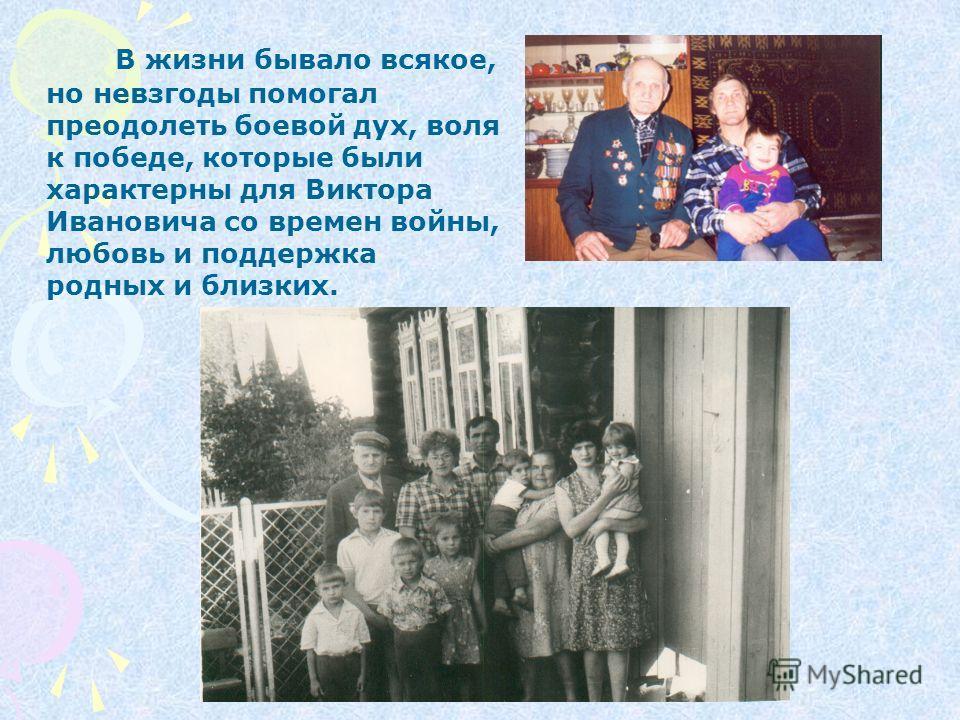 В жизни бывало всякое, но невзгоды помогал преодолеть боевой дух, воля к победе, которые были характерны для Виктора Ивановича со времен войны, любовь и поддержка родных и близких.