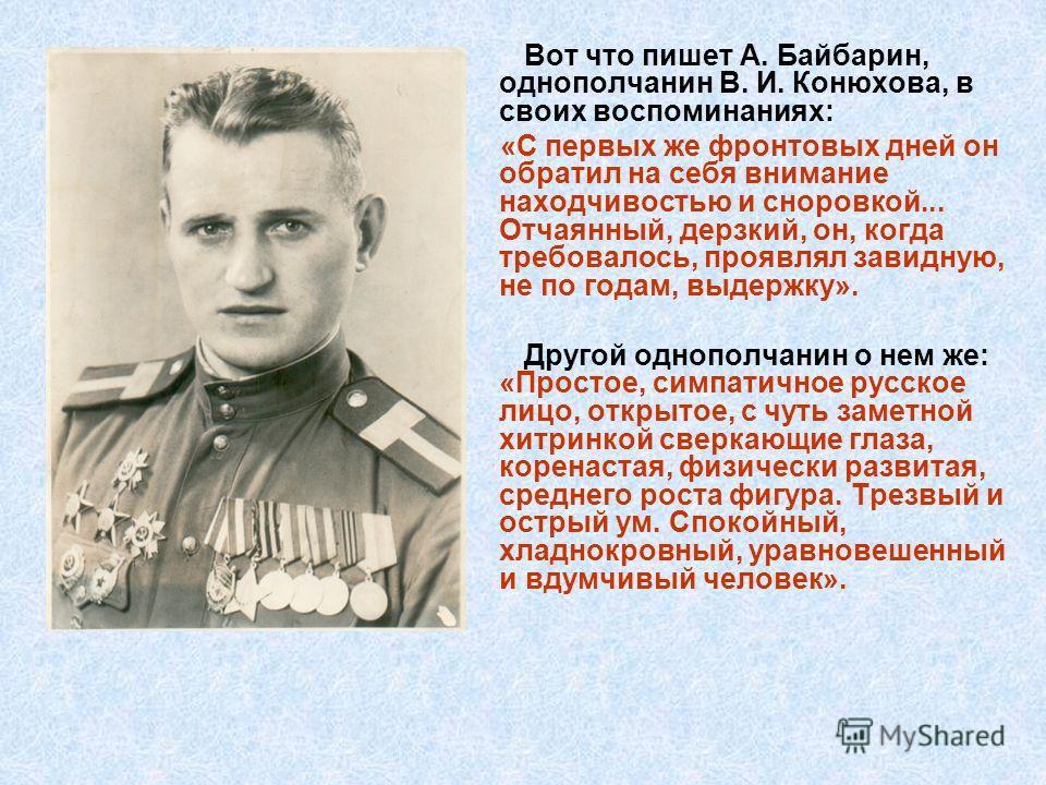Вот что пишет А. Байбарин, однополчанин В. И. Конюхова, в своих воспоминаниях: «С первых же фронтовых дней он обратил на себя внимание находчивостью и сноровкой... Отчаянный, дерзкий, он, когда требовалось, проявлял завидную, не по годам, выдержку».