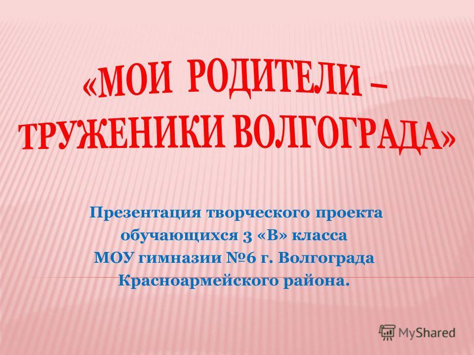 Презентация творческого проекта обучающихся 3 «В» класса МОУ гимназии 6 г. Волгограда Красноармейского района.