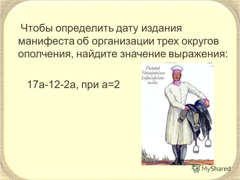 Чтобы определить дату издания манифеста об организации трех округов ополчения, найдите значение выражения: 17a-12-2a, при а=2