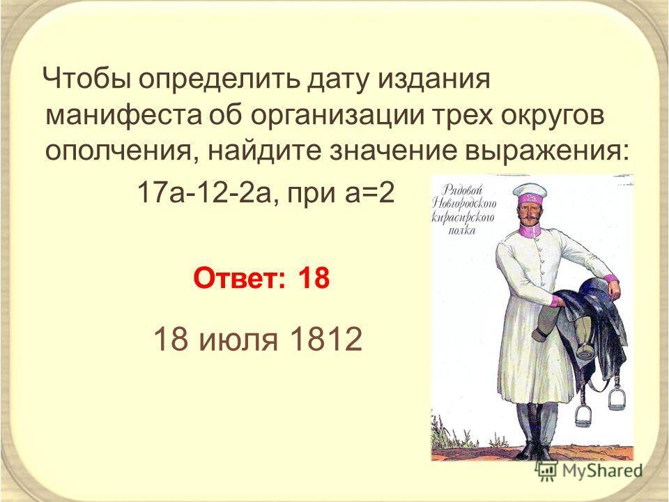Чтобы определить дату издания манифеста об организации трех округов ополчения, найдите значение выражения: 17a-12-2a, при а=2 Ответ: 18 18 июля 1812