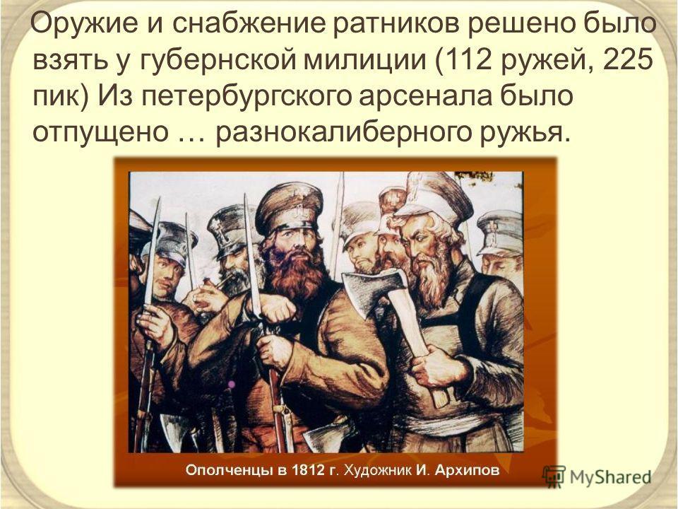 Оружие и снабжение ратников решено было взять у губернской милиции (112 ружей, 225 пик) Из петербургского арсенала было отпущено … разнокалиберного ружья.