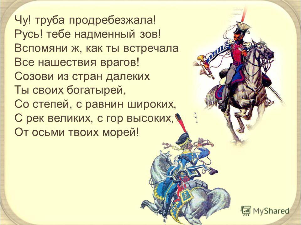 Чу! труба продребезжала! Русь! тебе надменный зов! Вспомяни ж, как ты встречала Все нашествия врагов! Созови из стран далеких Ты своих богатырей, Со степей, с равнин широких, С рек великих, с гор высоких, От осьми твоих морей!