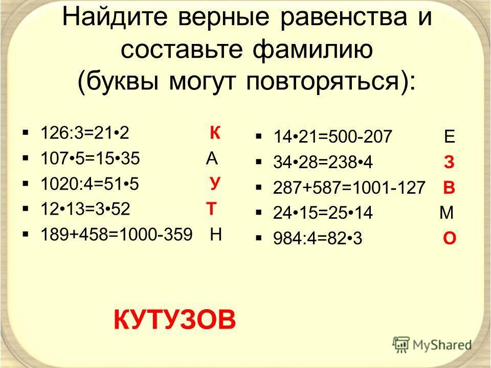 Найдите верные равенства и составьте фамилию (буквы могут повторяться): 126:3=212 К 1075=1535 А 1020:4=515 У 1213=352 Т 189+458=1000-359 Н КУТУЗОВ 1421=500-207 Е 3428=2384 З 287+587=1001-127 В 2415=2514 М 984:4=823 О