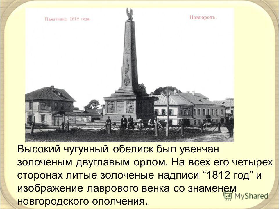Высокий чугунный обелиск был увенчан золоченым двуглавым орлом. На всех его четырех сторонах литые золоченые надписи 1812 год и изображение лаврового венка со знаменем новгородского ополчения.