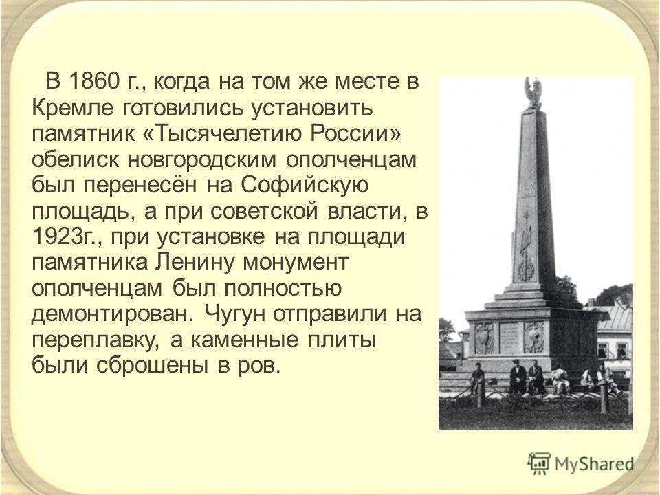 В 1860 г., когда на том же месте в Кремле готовились установить памятник «Тысячелетию России» обелиск новгородским ополченцам был перенесён на Софийскую площадь, а при советской власти, в 1923г., при установке на площади памятника Ленину монумент опо