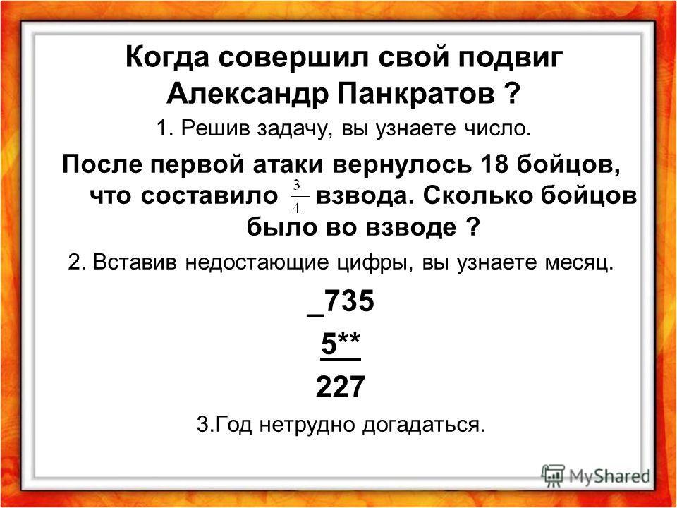 Когда совершил свой подвиг Александр Панкратов ? 1. Решив задачу, вы узнаете число. После первой атаки вернулось 18 бойцов, что составило взвода. Сколько бойцов было во взводе ? 2. Вставив недостающие цифры, вы узнаете месяц. _735 5** 227 3.Год нетру