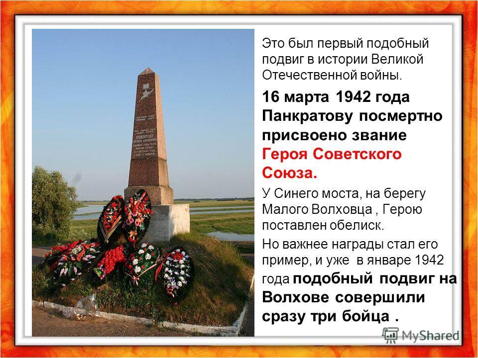 Это был первый подобный подвиг в истории Великой Отечественной войны. 16 марта 1942 года Панкратову посмертно присвоено звание Героя Советского Союза. У Синего моста, на берегу Малого Волховца, Герою поставлен обелиск. Но важнее награды стал его прим