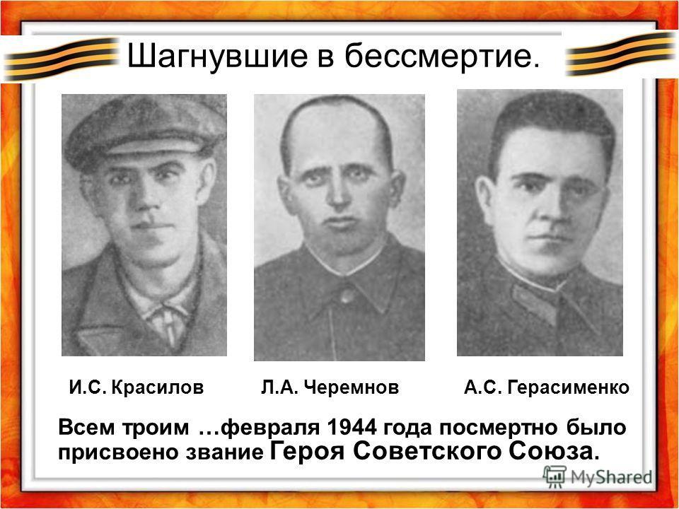 Шагнувшие в бессмертие. Всем троим …февраля 1944 года посмертно было присвоено звание Героя Советского Союза. И.С. Красилов Л.А. Черемнов А.С. Герасименко