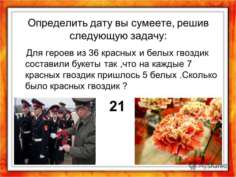 Определить дату вы сумеете, решив следующую задачу: Для героев из 36 красных и белых гвоздик составили букеты так,что на каждые 7 красных гвоздик пришлось 5 белых.Сколько было красных гвоздик ? 21