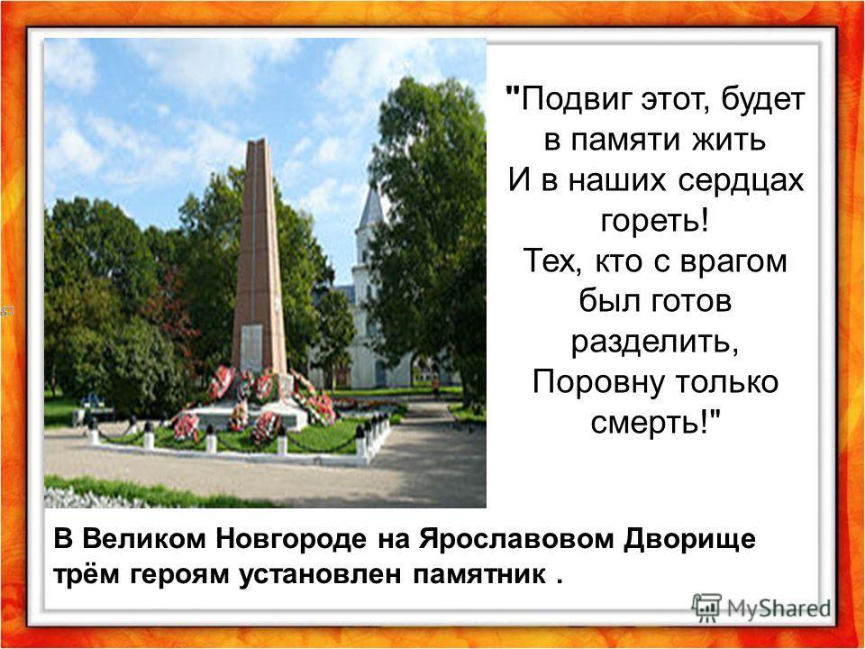 Подвиг этот, будет в памяти жить И в наших сердцах гореть! Тех, кто с врагом был готов разделить, Поровну только смерть! В Великом Новгороде на Ярославовом Дворище трём героям установлен памятник.