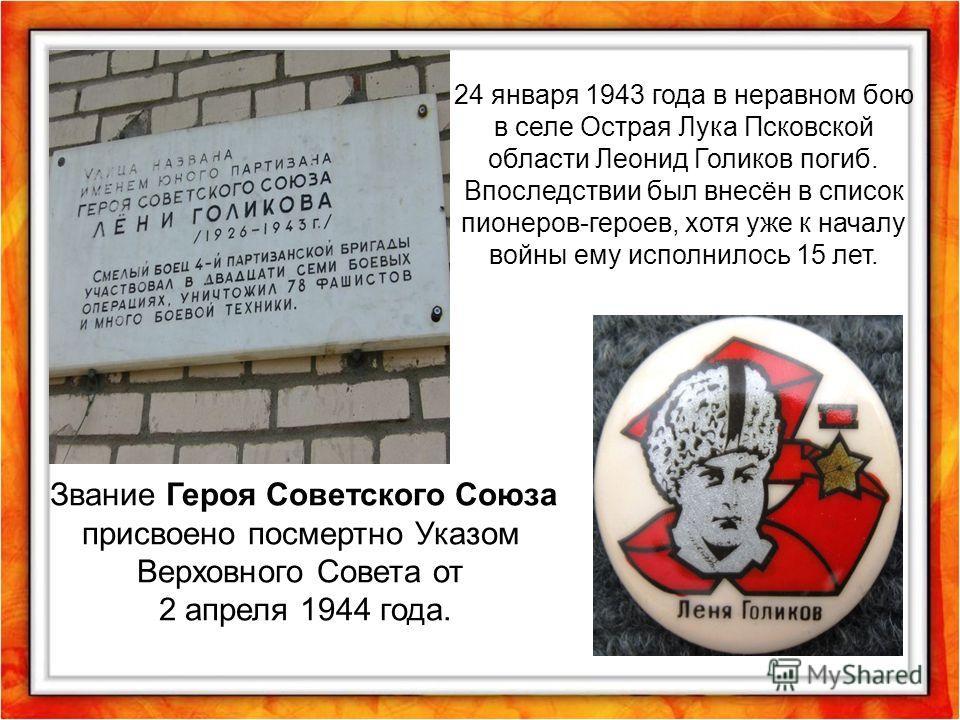 24 января 1943 года в неравном бою в селе Острая Лука Псковской области Леонид Голиков погиб. Впоследствии был внесён в список пионеров-героев, хотя уже к началу войны ему исполнилось 15 лет. Звание Героя Советского Союза присвоено посмертно Указом В