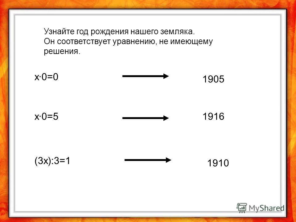 Узнайте год рождения нашего земляка. Он соответствует уравнению, не имеющему решения. х·0=0 х·0=5 (3х):3=1 1916 1905 1910