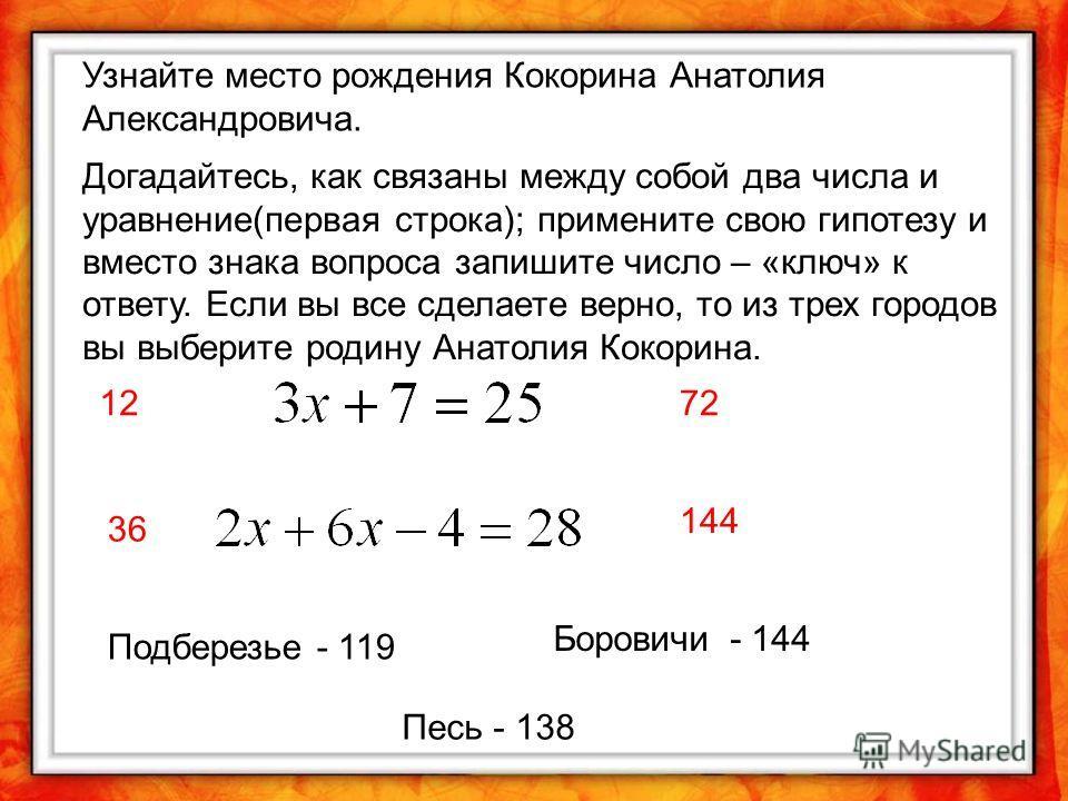 Узнайте место рождения Кокорина Анатолия Александровича. Догадайтесь, как связаны между собой два числа и уравнение(первая строка); примените свою гипотезу и вместо знака вопроса запишите число – «ключ» к ответу. Если вы все сделаете верно, то из тре