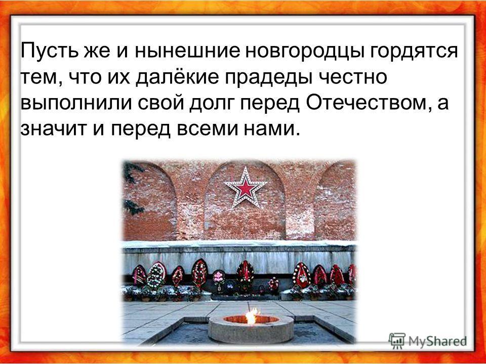 Пусть же и нынешние новгородцы гордятся тем, что их далёкие прадеды честно выполнили свой долг перед Отечеством, а значит и перед всеми нами.