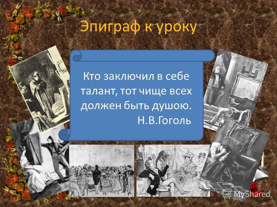 Эпиграф к уроку Кто заключил в себе талант, тот чище всех должен быть душою. Н.В.Гоголь
