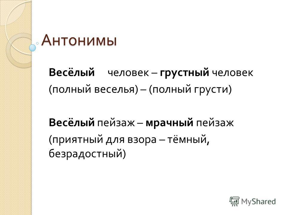 Антонимы Весёлый человек – грустный человек ( полный веселья ) – ( полный грусти ) Весёлый пейзаж – мрачный пейзаж ( приятный для взора – тёмный, безрадостный )