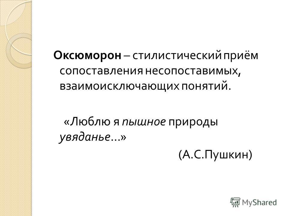 Оксюморон – стилистический приём сопоставления несопоставимых, взаимоисключающих понятий. « Люблю я пышное природы увяданье …» ( А. С. Пушкин )