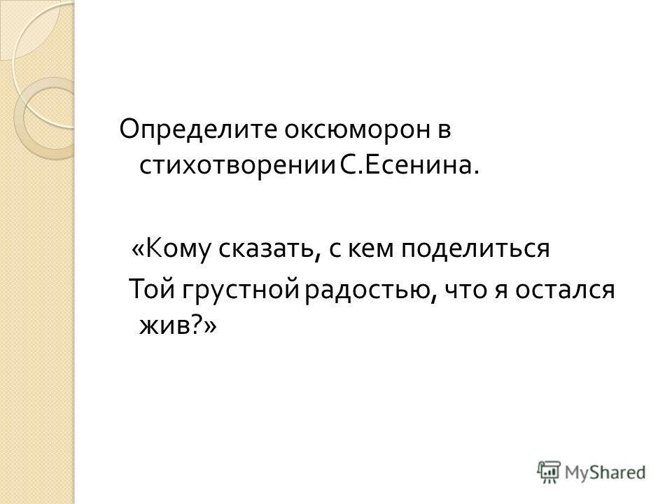 Определите оксюморон в стихотворении С. Есенина. « Кому сказать, с кем поделиться Той грустной радостью, что я остался жив ?»