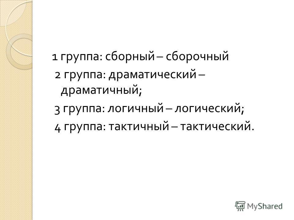 1 группа : сборный – сборочный 2 группа : драматический – драматичный ; 3 группа : логичный – логический ; 4 группа : тактичный – тактический.