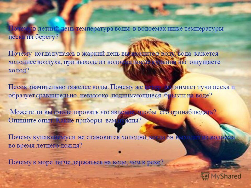 Почему в летний день температура воды в водоемах ниже температуры песка на берегу? Почему когда купаясь в жаркий день вы входите в воду, вода кажется холоднее воздуха, при выходе из водоема после купания вы ощущаете холод? Песок значительно тяжелее в