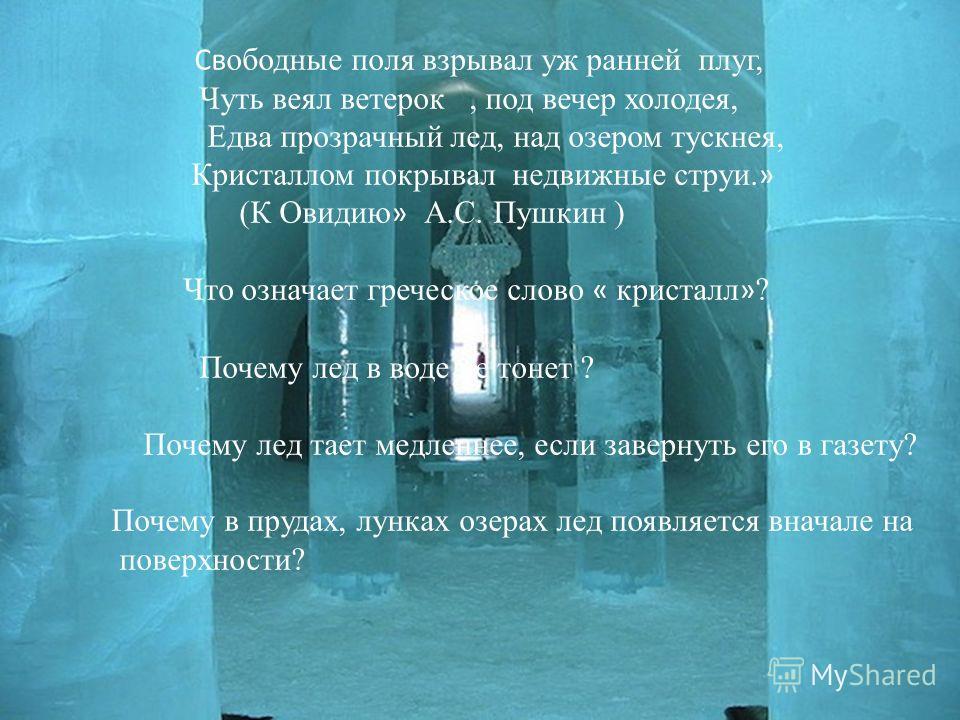 вопросы Св ободные поля взрывал уж ранней плуг, Чуть веял ветерок, под вечер холодея, Едва прозрачный лед, над озером тускнея, Кристаллом покрывал недвижные струи. » (К Овидию » А.С. Пушкин ) Что означает греческое слово « кристалл » ? Почему лед в в
