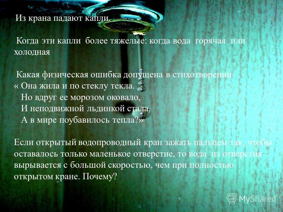 Из крана падают капли. Когда эти капли более тяжелые: когда вода горячая или холодная Какая физическая ошибка допущена в стихотворении: « Она жила и по стеклу текла. Но вдруг ее морозом оковало, И неподвижной льдинкой стала, А в мире поубавилось тепл
