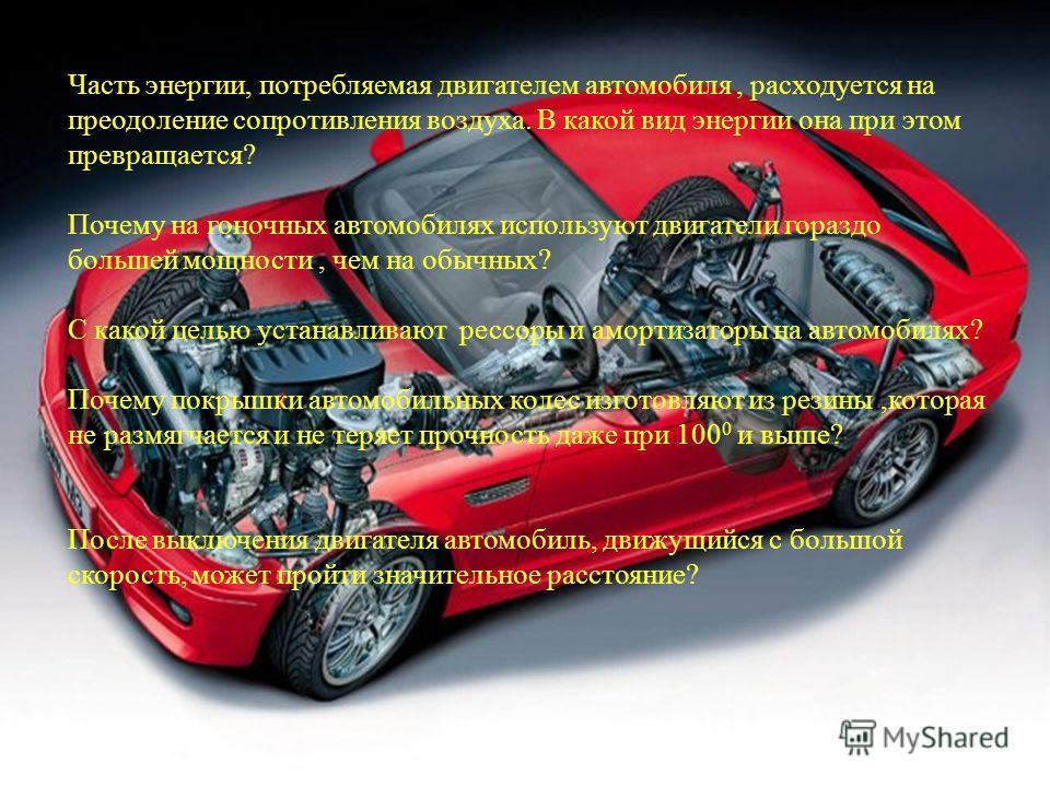 ? Часть энергии, потребляемая двигателем автомобиля, расходуется на преодоление сопротивления воздуха. В какой вид энергии она при этом превращается? Почему на гоночных автомобилях используют двигатели гораздо большей мощности, чем на обычных? С како