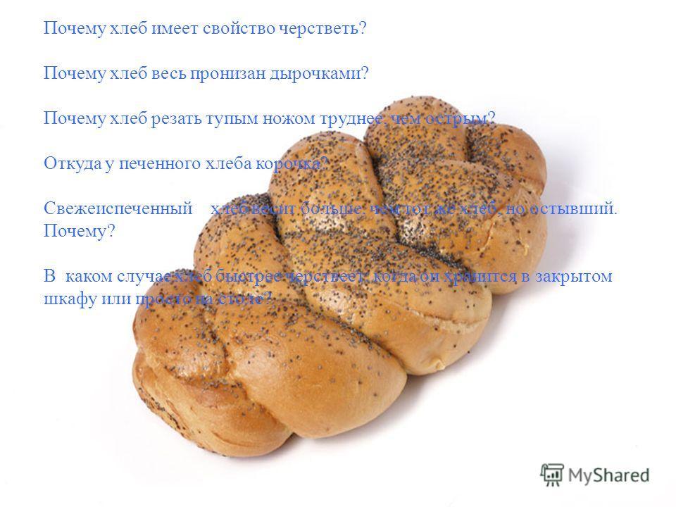 Почему хлеб имеет свойство черстветь? Почему хлеб весь пронизан дырочками? Почему хлеб резать тупым ножом труднее, чем острым? Откуда у печенного хлеба корочка? Свежеиспеченный хлеб весит больше, чем тот же хлеб, но остывший. Почему? В каком случае х