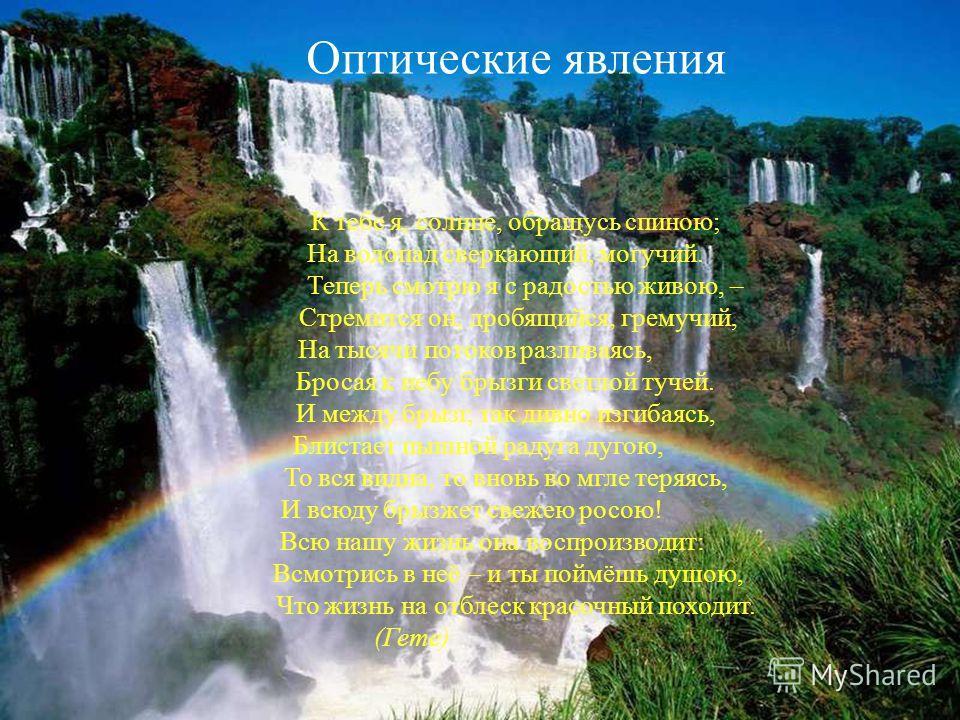 Оптические явления К тебе я, солнце, обращусь спиною; На водопад сверкающий, могучий. Теперь смотрю я с радостью живою, – Стремится он, дробящийся, гремучий, На тысячи потоков разливаясь, Бросая к небу брызги светлой тучей. И между брызг, так дивно и
