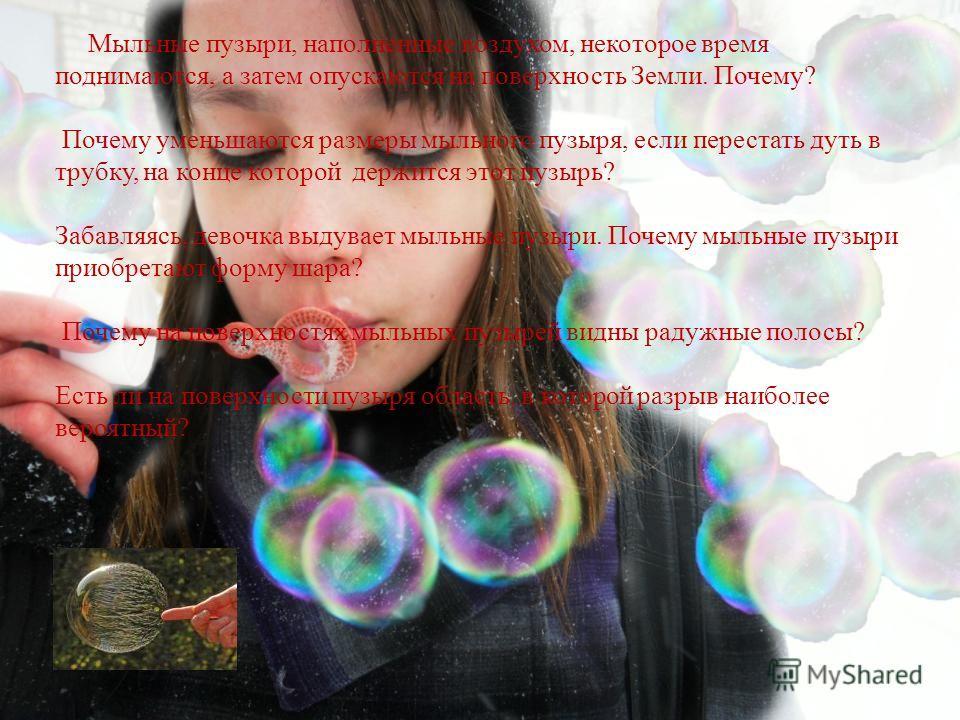 Мыльные пузыри, наполненные воздухом, некоторое время поднимаются, а затем опускаются на поверхность Земли. Почему? Почему уменьшаются размеры мыльного пузыря, если перестать дуть в трубку, на конце которой держится этот пузырь? Забавляясь, девочка в