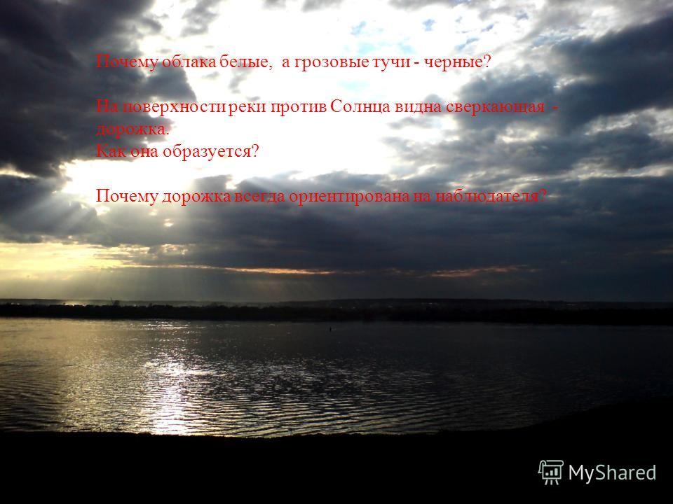 Почему облака белые, а грозовые тучи - черные? На поверхности реки против Солнца видна сверкающая - дорожка. Как она образуется? Почему дорожка всегда ориентирована на наблюдателя?